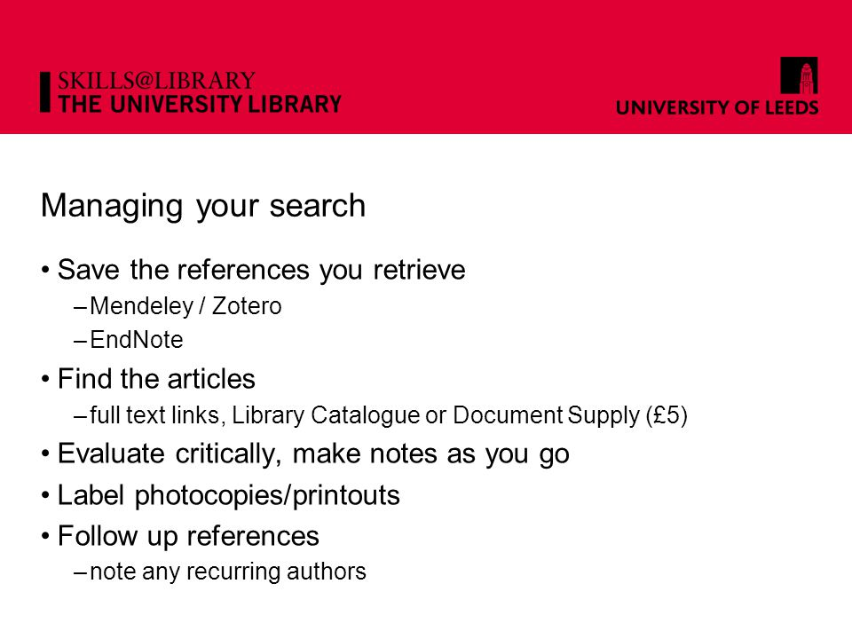 Managing your search Save the references you retrieve –Mendeley / Zotero –EndNote Find the articles –full text links, Library Catalogue or Document Supply (£5) Evaluate critically, make notes as you go Label photocopies/printouts Follow up references –note any recurring authors