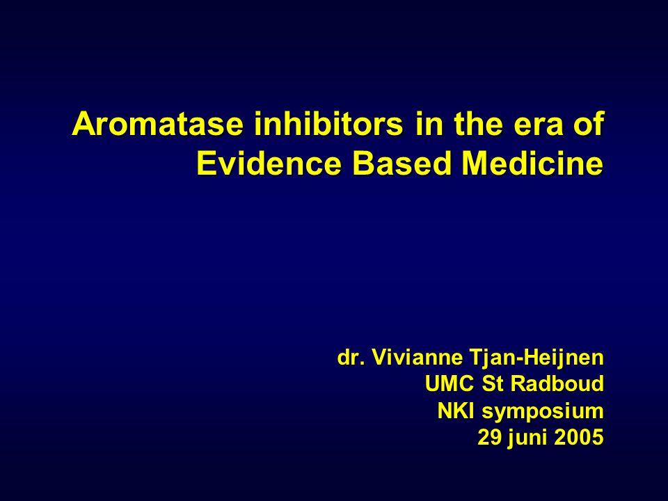 Aromatase inhibitors in the era of Evidence Based Medicine dr. Vivianne Tjan-Heijnen UMC St Radboud NKI symposium 29 juni 2005