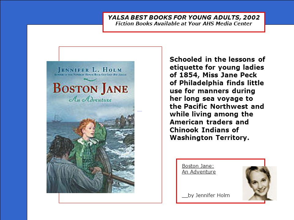 YALSA BEST BOOKS FOR YOUNG ADULTS, 2002 Fiction Books Available at Your AHS Media Center Boston Jane: An Adventure __by Jennifer Holm Boston Jane: An
