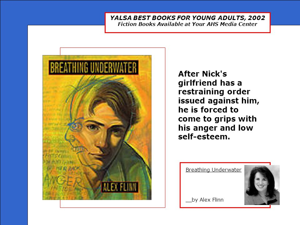YALSA BEST BOOKS FOR YOUNG ADULTS, 2002 Fiction Books Available at Your AHS Media Center Breathing Underwater __by Alex Flinn After Nick's girlfriend