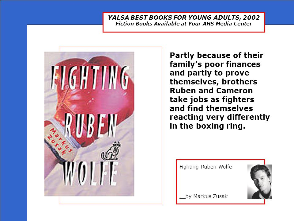 YALSA BEST BOOKS FOR YOUNG ADULTS, 2002 Fiction Books Available at Your AHS Media Center Fighting Ruben Wolfe __by Markus Zusak Fighting Ruben Wolfe P