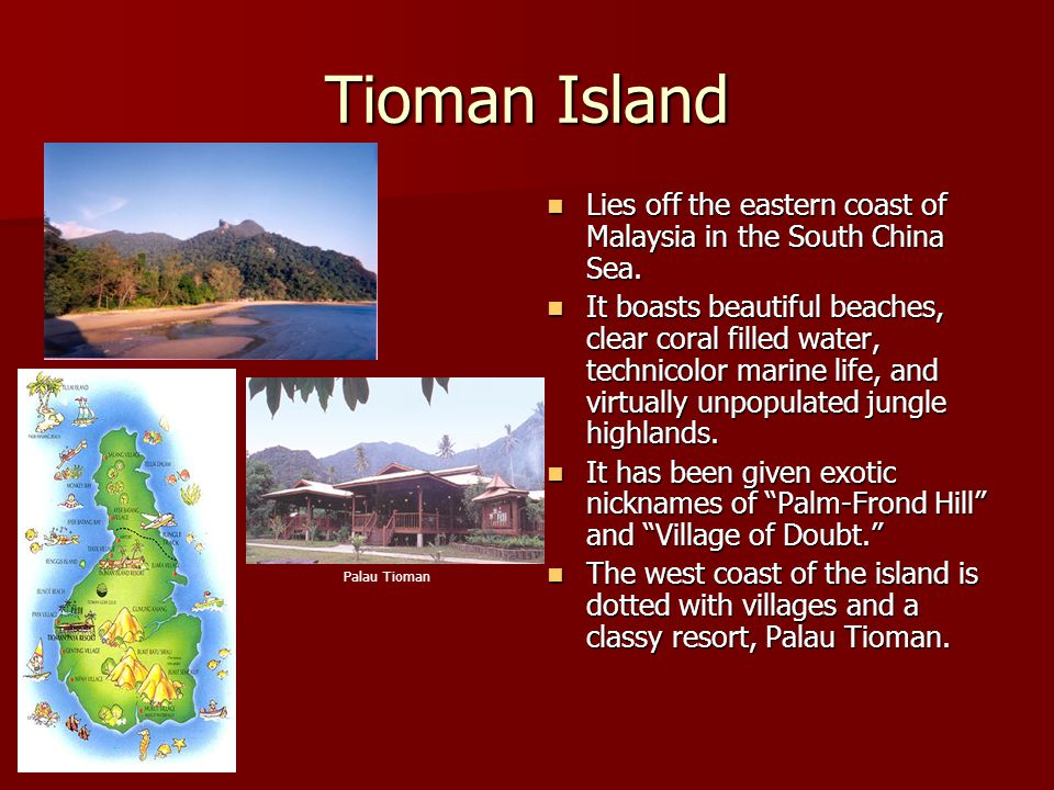 Tioman Island Lies off the eastern coast of Malaysia in the South China Sea. Lies off the eastern coast of Malaysia in the South China Sea. It boasts