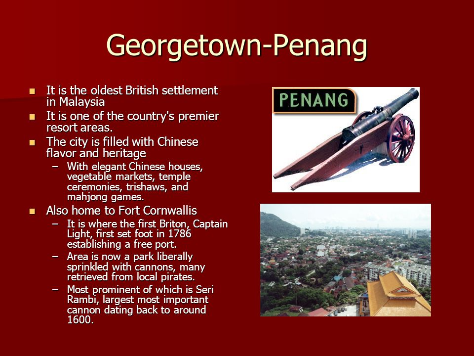 Georgetown-Penang It is the oldest British settlement in Malaysia It is the oldest British settlement in Malaysia It is one of the country s premier resort areas.