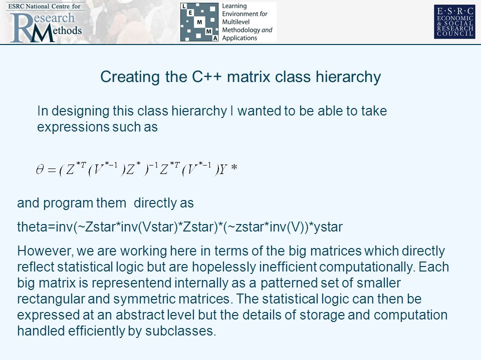 Creating the C++ matrix class hierarchy In designing this class hierarchy I wanted to be able to take expressions such as and program them directly as theta=inv(~Zstar*inv(Vstar)*Zstar)*(~zstar*inv(V))*ystar However, we are working here in terms of the big matrices which directly reflect statistical logic but are hopelessly inefficient computationally.