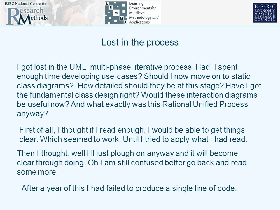 Lost in the process I got lost in the UML multi-phase, iterative process. Had I spent enough time developing use-cases? Should I now move on to static