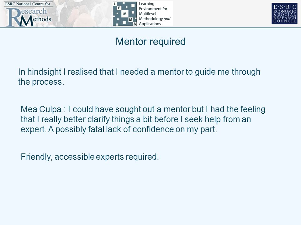 Mentor required In hindsight I realised that I needed a mentor to guide me through the process.