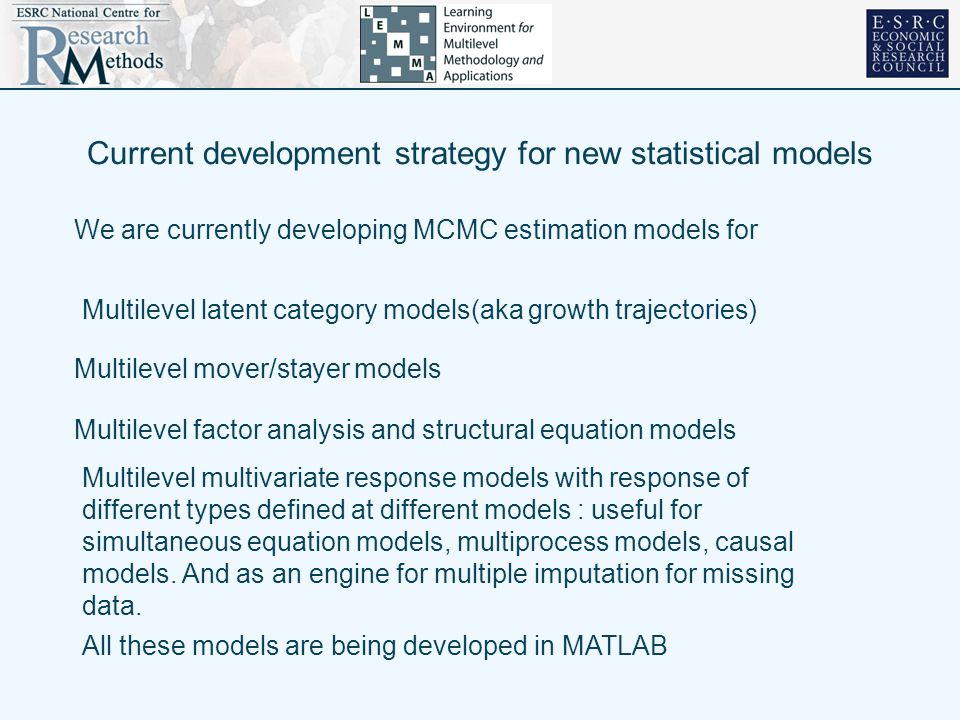 Current development strategy for new statistical models We are currently developing MCMC estimation models for Multilevel latent category models(aka growth trajectories) Multilevel mover/stayer models Multilevel factor analysis and structural equation models Multilevel multivariate response models with response of different types defined at different models : useful for simultaneous equation models, multiprocess models, causal models.