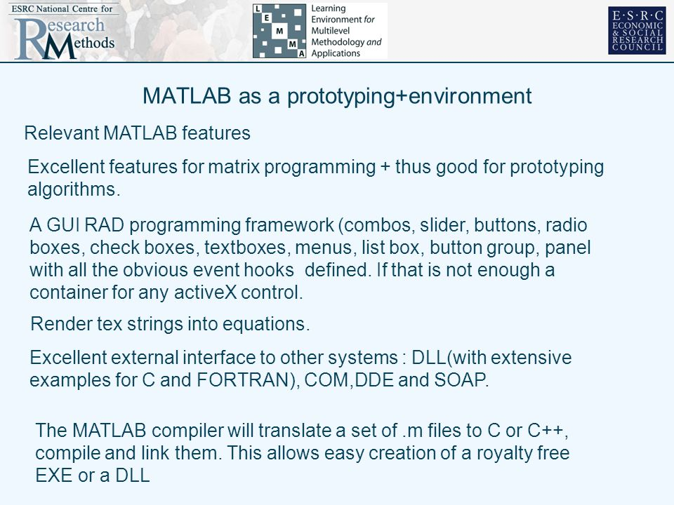 MATLAB as a prototyping+environment Excellent features for matrix programming + thus good for prototyping algorithms. Excellent external interface to