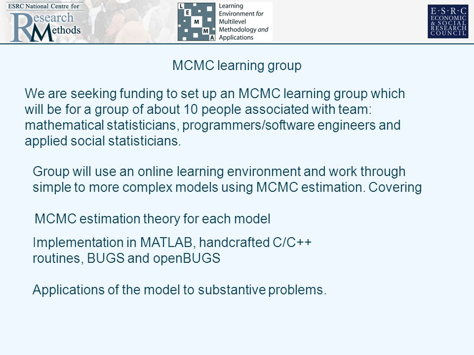 MCMC learning group We are seeking funding to set up an MCMC learning group which will be for a group of about 10 people associated with team: mathematical statisticians, programmers/software engineers and applied social statisticians.