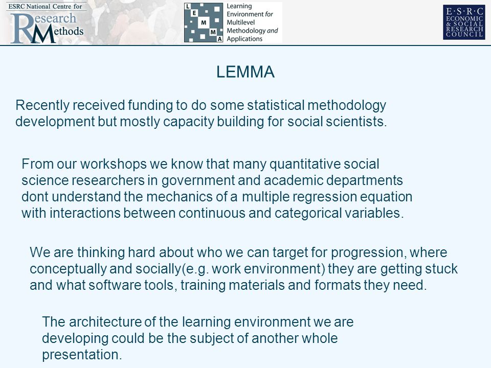 LEMMA Recently received funding to do some statistical methodology development but mostly capacity building for social scientists.
