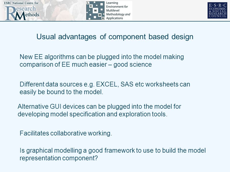 Usual advantages of component based design New EE algorithms can be plugged into the model making comparison of EE much easier – good science Different data sources e.g.
