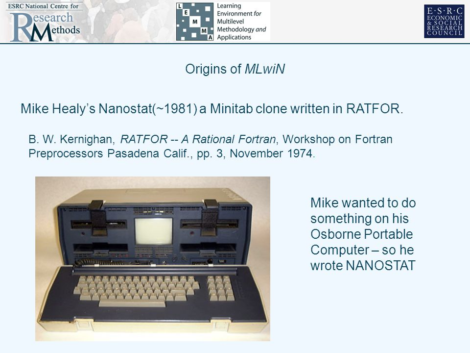 Origins of MLwiN Mike Healy's Nanostat(~1981) a Minitab clone written in RATFOR. B. W. Kernighan, RATFOR -- A Rational Fortran, Workshop on Fortran Pr