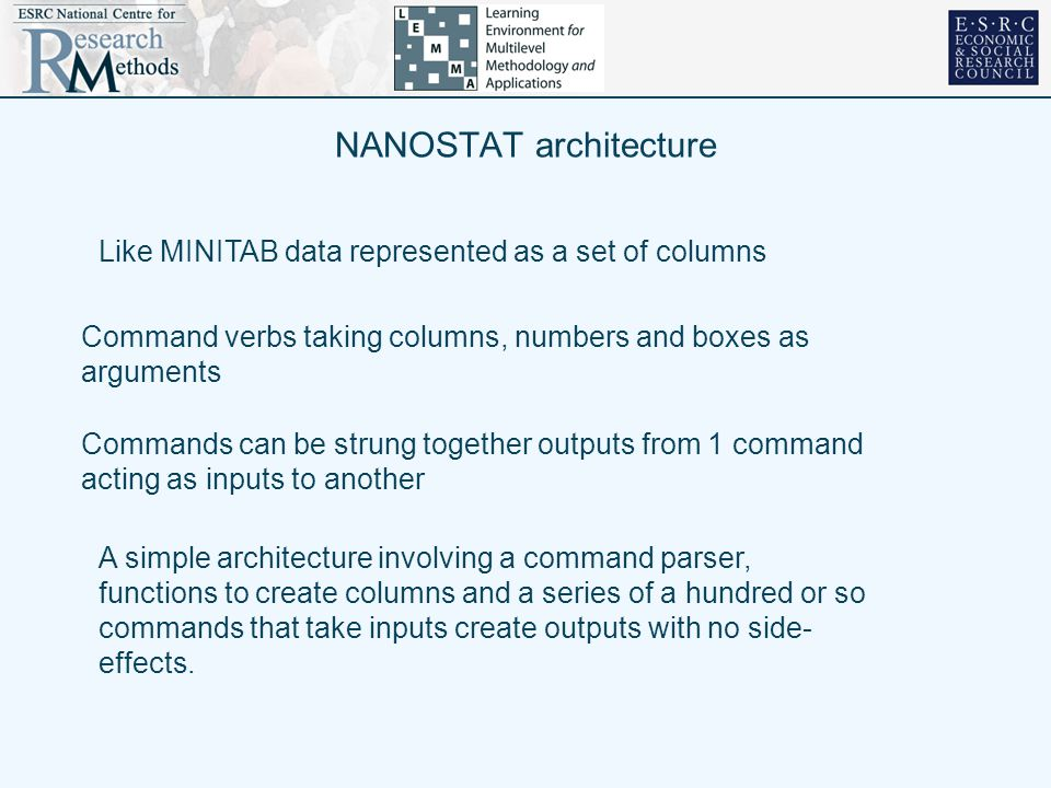 NANOSTAT architecture Like MINITAB data represented as a set of columns Command verbs taking columns, numbers and boxes as arguments Commands can be strung together outputs from 1 command acting as inputs to another A simple architecture involving a command parser, functions to create columns and a series of a hundred or so commands that take inputs create outputs with no side- effects.