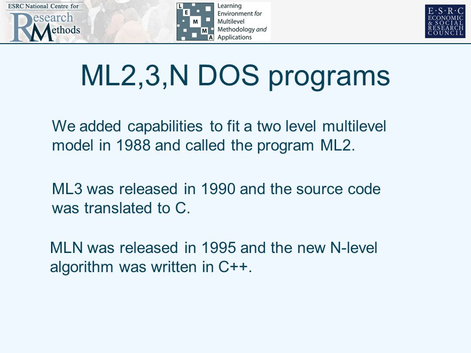 ML2,3,N DOS programs We added capabilities to fit a two level multilevel model in 1988 and called the program ML2. ML3 was released in 1990 and the so