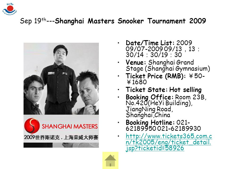 Sep 19 th ---Shanghai Masters Snooker Tournament 2009 Date/Time List: 2009 09/07-2009 09/13 , 13 : 30/14 : 30/19 : 30 Venue: Shanghai Grand Stage (Sha