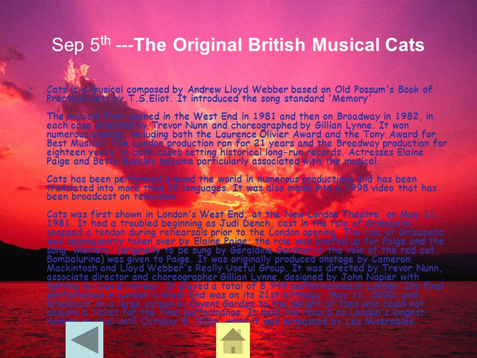 Sep 5 th ---The Original British Musical Cats Cats is a musical composed by Andrew Lloyd Webber based on Old Possum's Book of Practical Cats by T.S.El