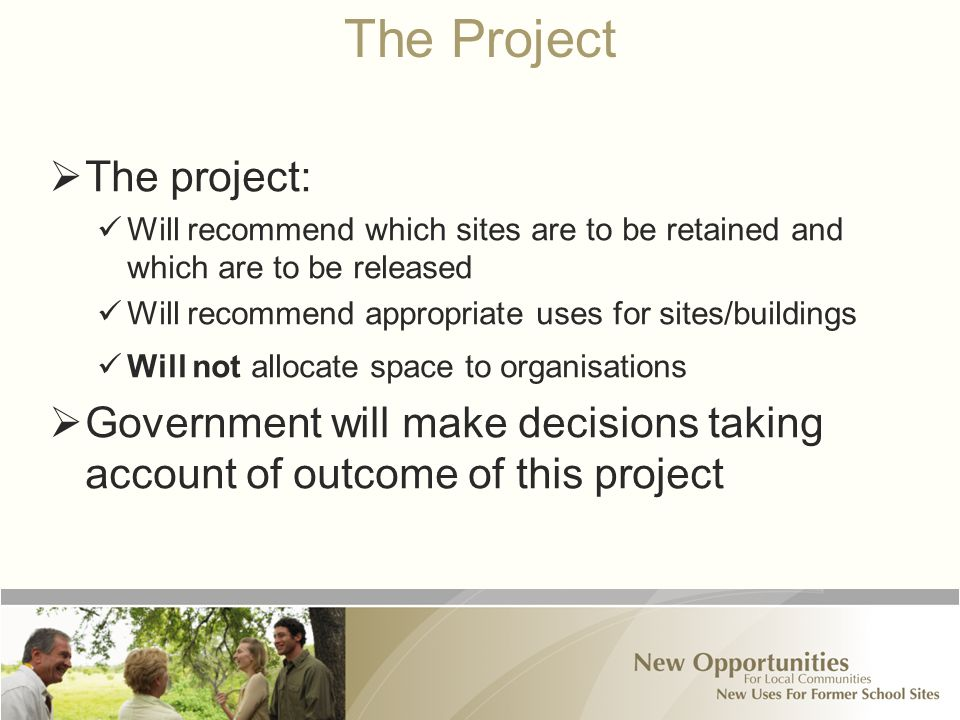 The Project  The project: Will recommend which sites are to be retained and which are to be released Will recommend appropriate uses for sites/buildings Will not allocate space to organisations  Government will make decisions taking account of outcome of this project