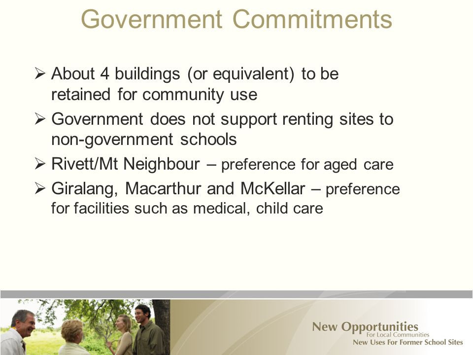 Government Commitments  About 4 buildings (or equivalent) to be retained for community use  Government does not support renting sites to non-government schools  Rivett/Mt Neighbour – preference for aged care  Giralang, Macarthur and McKellar – preference for facilities such as medical, child care