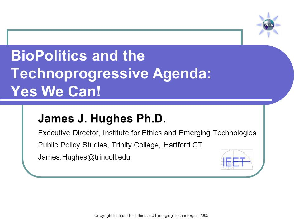 Copyright Institute for Ethics and Emerging Technologies 2008 2002-3: BioPolitical Landmark Leon Kass appointed Chair of President's Council on Bioethics Fukuyama's Our Posthuman Future (2002) Greg Stock's Redesigning Humans (2002) Christian Right's Manifesto on Biotechnology and Human Dignity (2002) Vatican's Human Persons Created in the Image of God (2002) Bill McKibben Enough (2003) PCB's Beyond Therapy (2003) Leon Kass Chair, President's Council on Bioethics