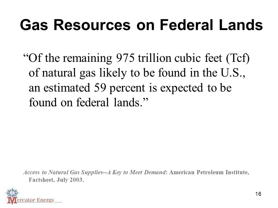16 Gas Resources on Federal Lands Of the remaining 975 trillion cubic feet (Tcf) of natural gas likely to be found in the U.S., an estimated 59 percent is expected to be found on federal lands. Access to Natural Gas Supplies--A Key to Meet Demand: American Petroleum Institute, Factsheet, July 2003.