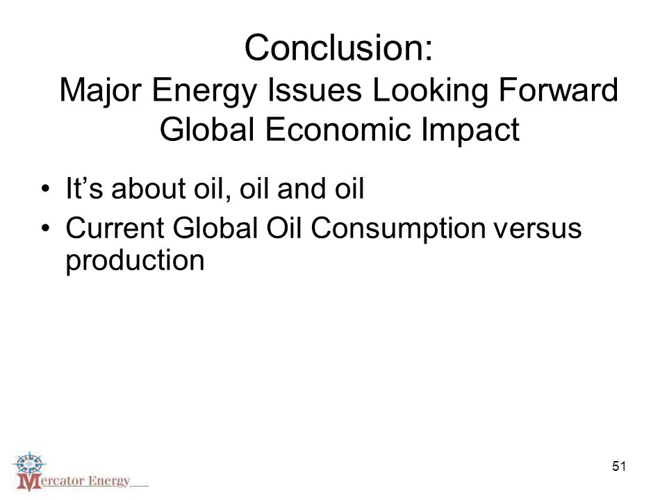 51 Conclusion: Major Energy Issues Looking Forward Global Economic Impact It's about oil, oil and oil Current Global Oil Consumption versus production