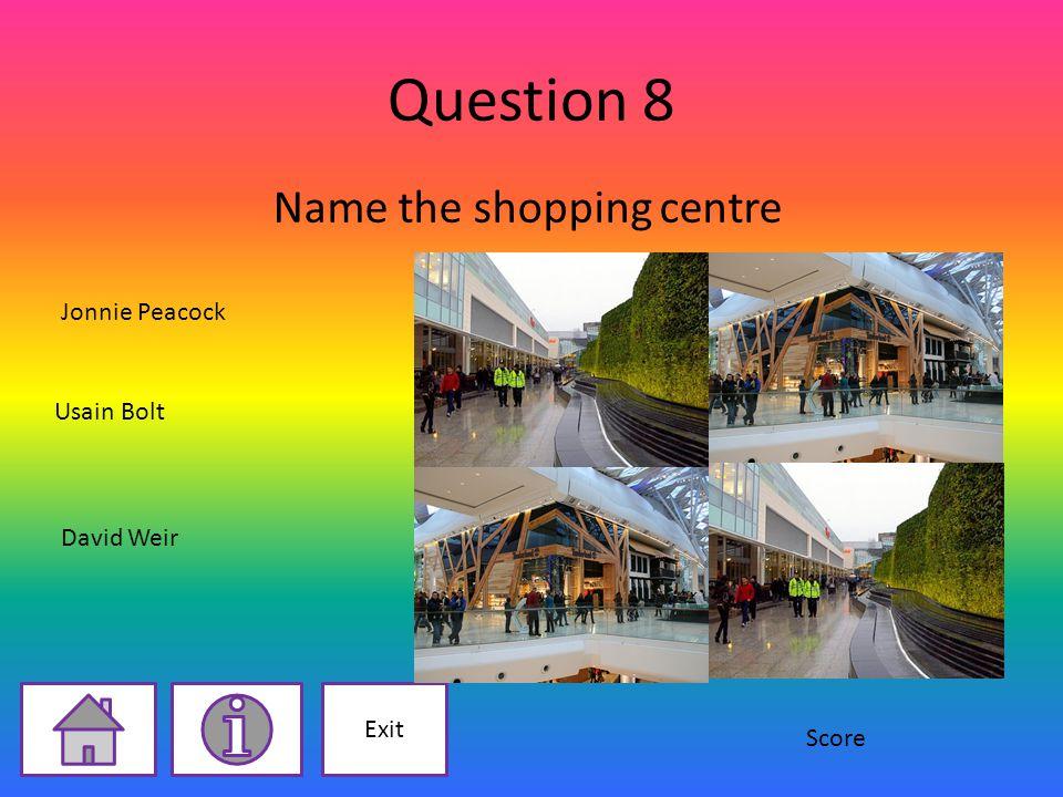 Question 8 Name the shopping centre Jonnie Peacock Usain Bolt David Weir Exit Score