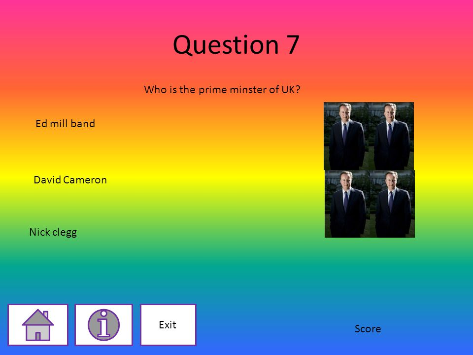 Question 7 Exit Who is the prime minster of UK David Cameron Nick clegg Ed mill band Score