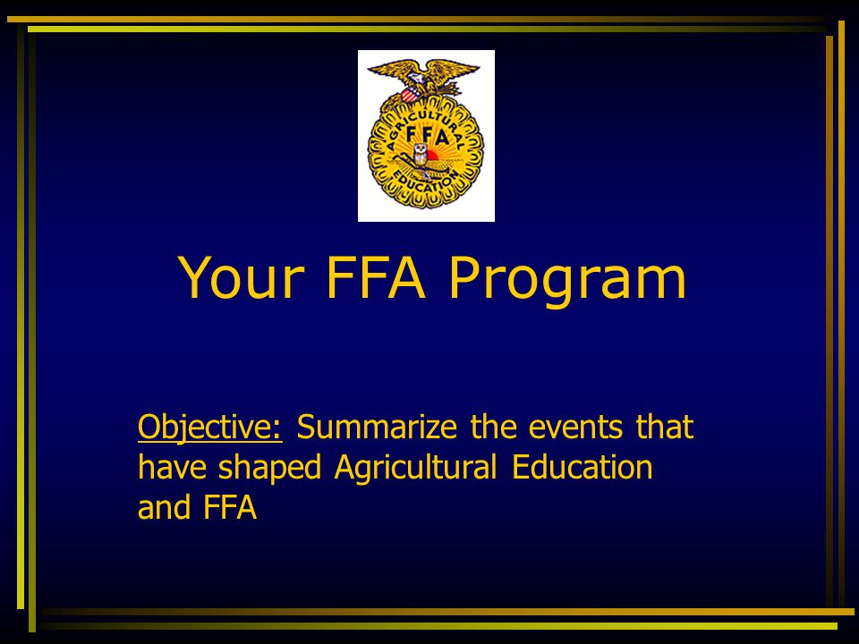 Objective: Summarize the events that have shaped Agricultural Education and FFA Your FFA Program