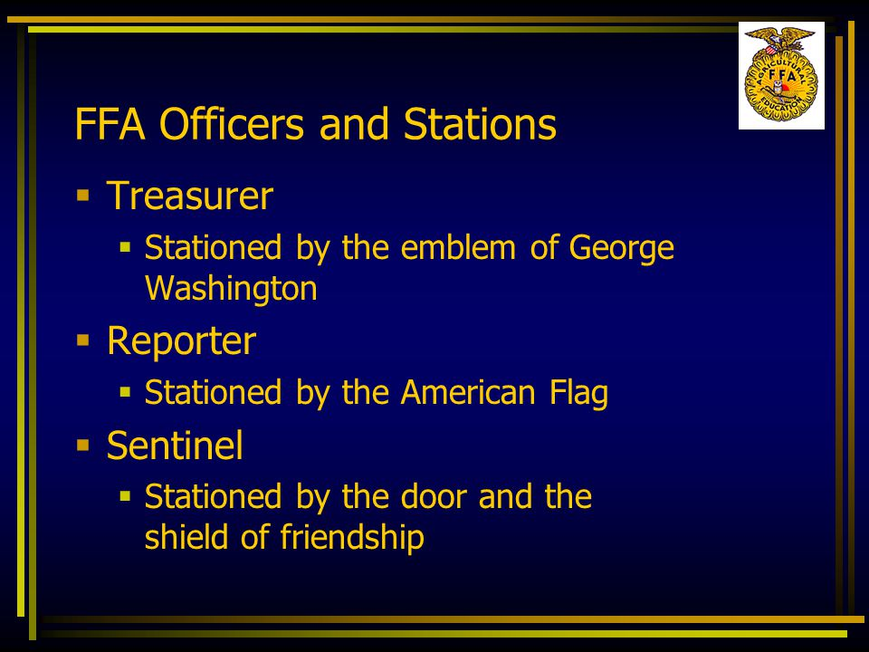 FFA Officers and Stations  Treasurer  Stationed by the emblem of George Washington  Reporter  Stationed by the American Flag  Sentinel  Stationed by the door and the shield of friendship