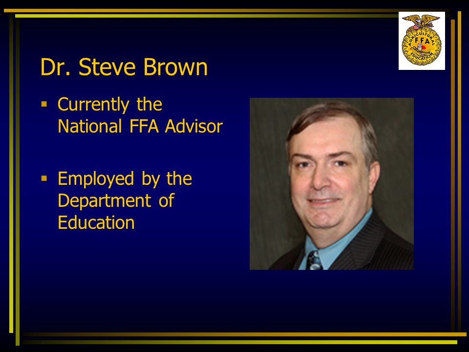 Dr. Steve Brown  Currently the National FFA Advisor  Employed by the Department of Education