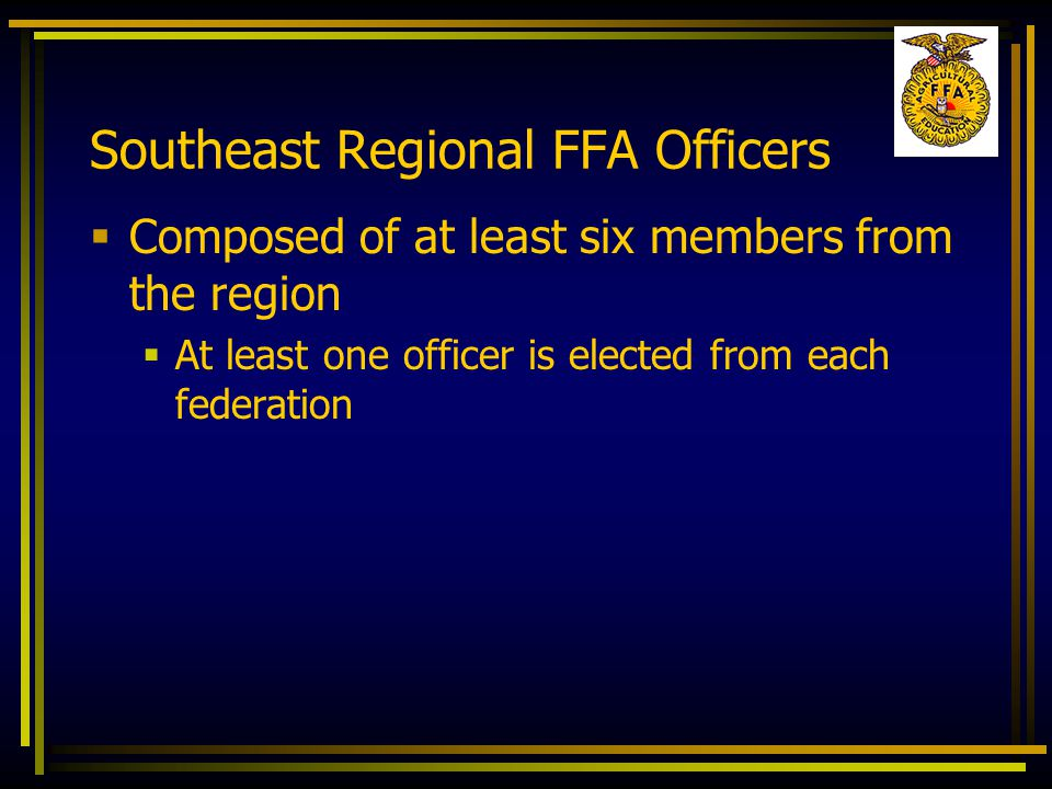 Southeast Regional FFA Officers  Composed of at least six members from the region  At least one officer is elected from each federation