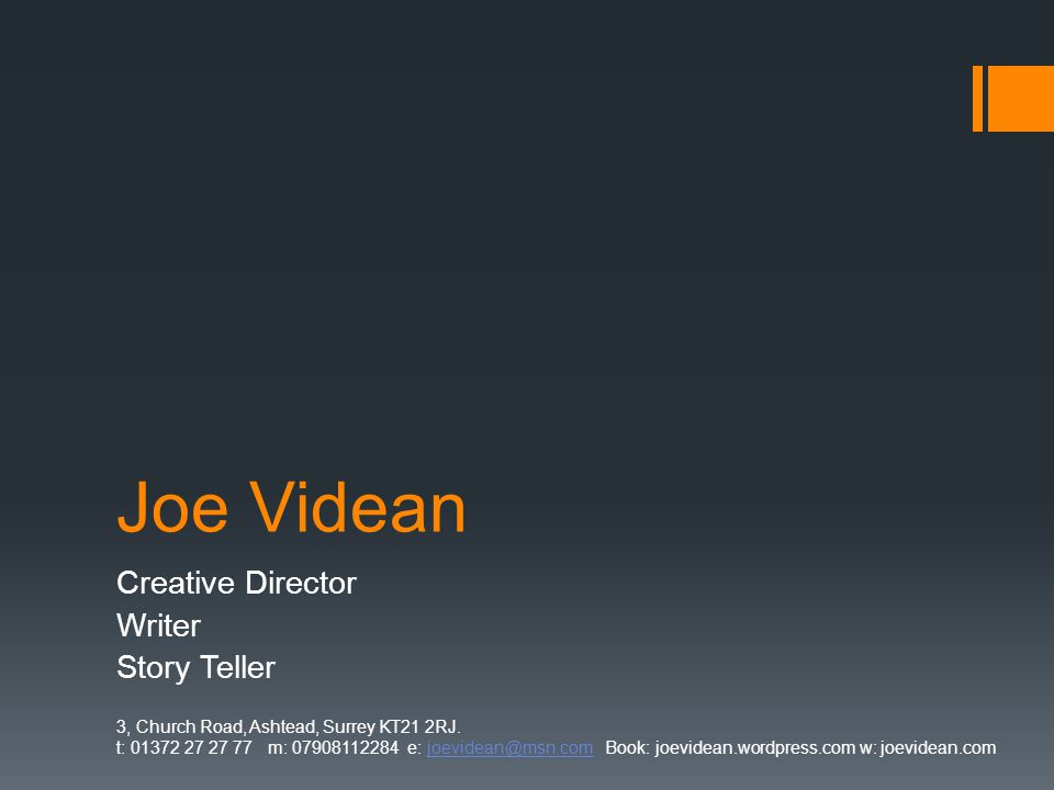Joe Videan Creative Director Writer Story Teller 3, Church Road, Ashtead, Surrey KT21 2RJ. t: 01372 27 27 77 m: 07908112284 e: joevidean@msn.com Book: