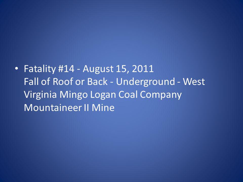 Fatality #14 - August 15, 2011 Fall of Roof or Back - Underground - West Virginia Mingo Logan Coal Company Mountaineer II Mine