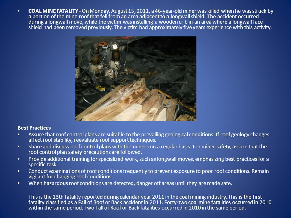 COAL MINE FATALITY - On Monday, August 15, 2011, a 46-year-old miner was killed when he was struck by a portion of the mine roof that fell from an area adjacent to a longwall shield.