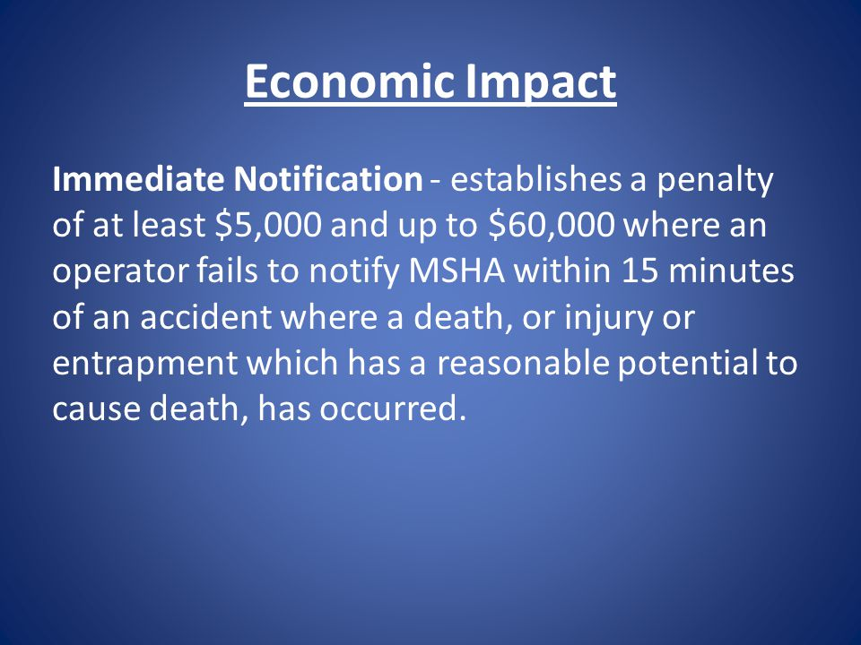 Economic Impact Immediate Notification - establishes a penalty of at least $5,000 and up to $60,000 where an operator fails to notify MSHA within 15 m