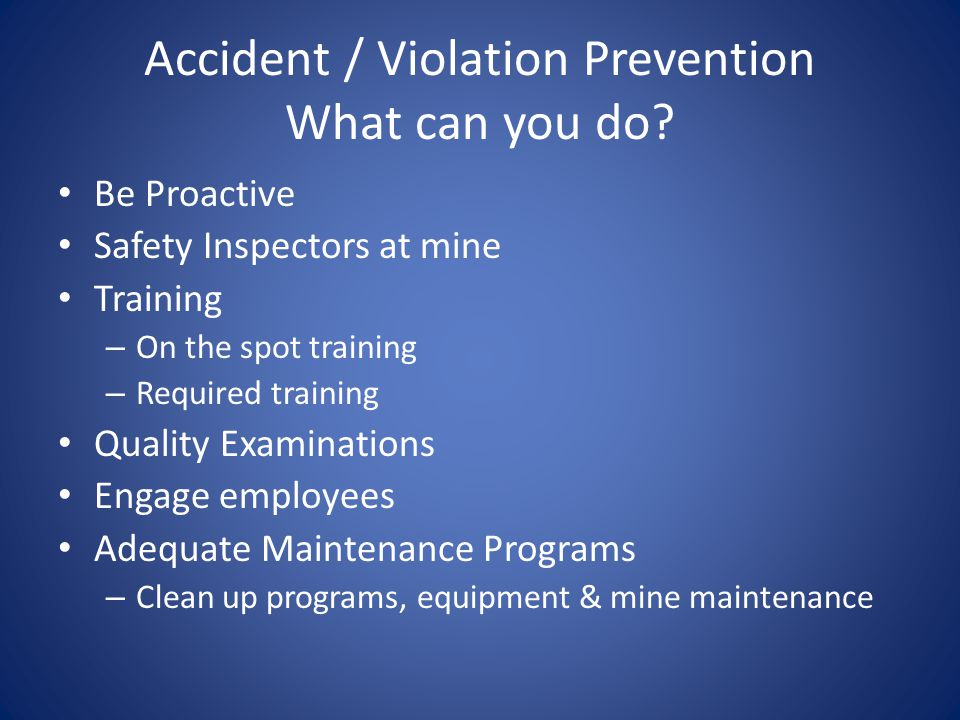 Accident / Violation Prevention What can you do? Be Proactive Safety Inspectors at mine Training – On the spot training – Required training Quality Ex