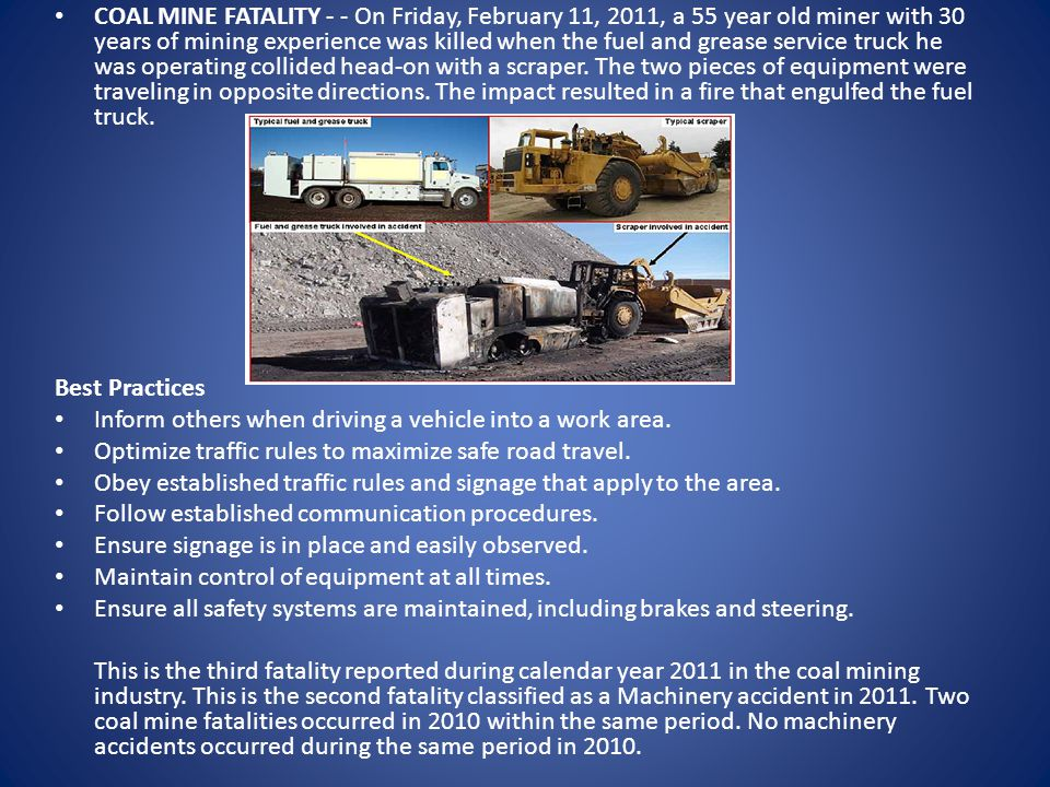 COAL MINE FATALITY - - On Friday, February 11, 2011, a 55 year old miner with 30 years of mining experience was killed when the fuel and grease service truck he was operating collided head-on with a scraper.