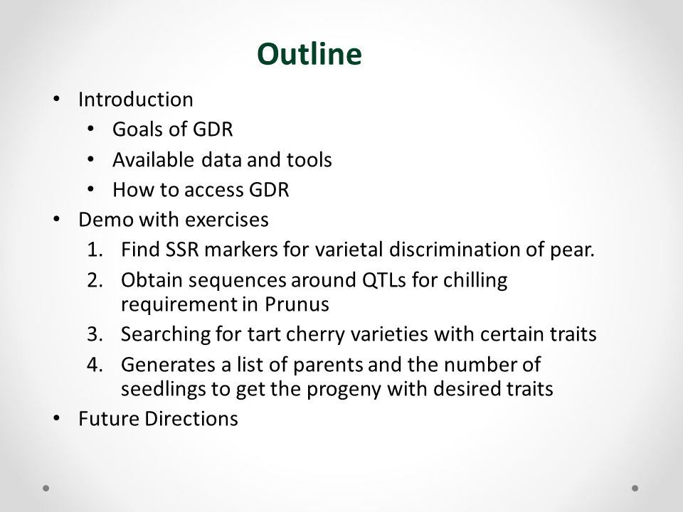 Outline Introduction Goals of GDR Available data and tools How to access GDR Demo with exercises 1.Find SSR markers for varietal discrimination of pear.
