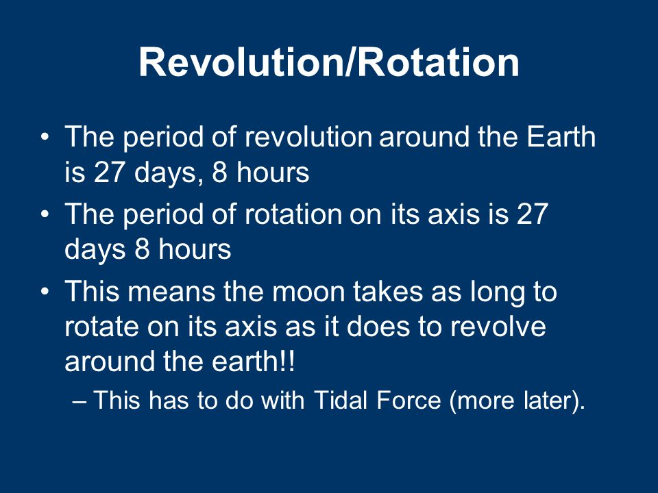 Revolution/Rotation The period of revolution around the Earth is 27 days, 8 hours The period of rotation on its axis is 27 days 8 hours This means the moon takes as long to rotate on its axis as it does to revolve around the earth!.