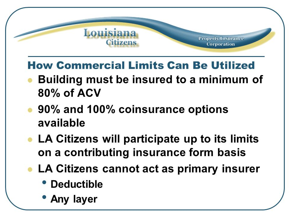 How Commercial Limits Can Be Utilized Building must be insured to a minimum of 80% of ACV 90% and 100% coinsurance options available LA Citizens will participate up to its limits on a contributing insurance form basis LA Citizens cannot act as primary insurer Deductible Any layer