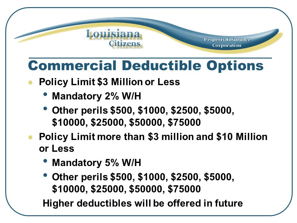 Commercial Deductible Options Policy Limit $3 Million or Less Mandatory 2% W/H Other perils $500, $1000, $2500, $5000, $10000, $25000, $50000, $75000 Policy Limit more than $3 million and $10 Million or Less Mandatory 5% W/H Other perils $500, $1000, $2500, $5000, $10000, $25000, $50000, $75000 Higher deductibles will be offered in future