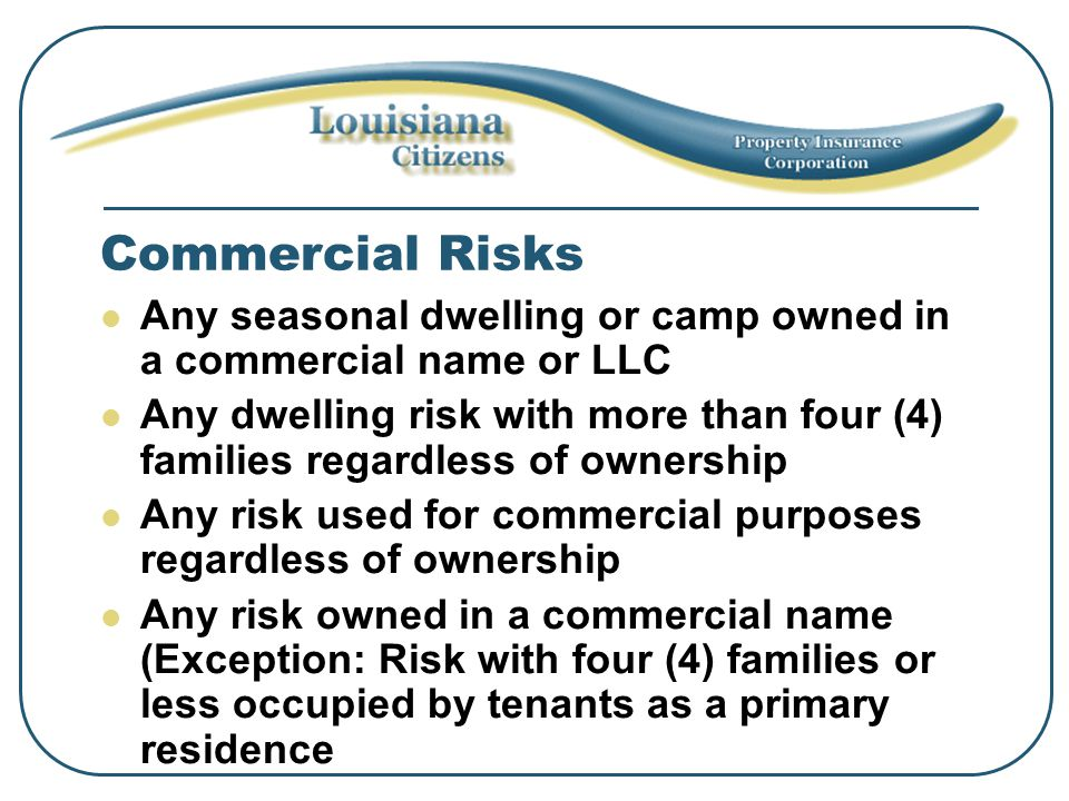 Commercial Risks Any seasonal dwelling or camp owned in a commercial name or LLC Any dwelling risk with more than four (4) families regardless of ownership Any risk used for commercial purposes regardless of ownership Any risk owned in a commercial name (Exception: Risk with four (4) families or less occupied by tenants as a primary residence