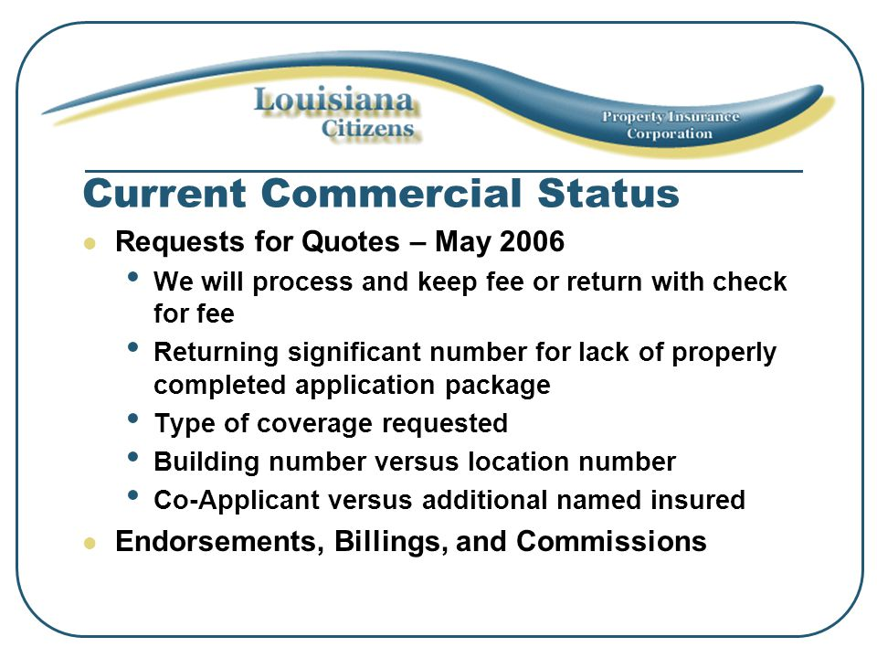 Current Commercial Status Requests for Quotes – May 2006 We will process and keep fee or return with check for fee Returning significant number for lack of properly completed application package Type of coverage requested Building number versus location number Co-Applicant versus additional named insured Endorsements, Billings, and Commissions