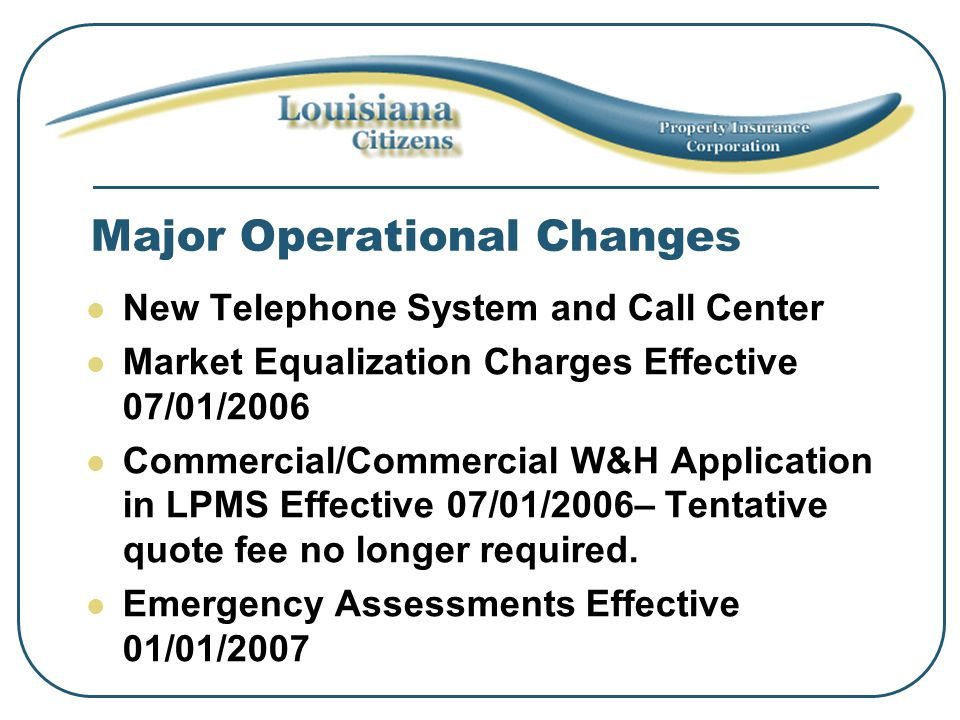 Major Operational Changes New Telephone System and Call Center Market Equalization Charges Effective 07/01/2006 Commercial/Commercial W&H Application in LPMS Effective 07/01/2006– Tentative quote fee no longer required.