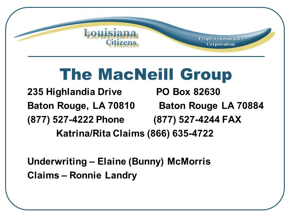The MacNeill Group 235 Highlandia Drive PO Box 82630 Baton Rouge, LA 70810 Baton Rouge LA 70884 (877) 527-4222 Phone (877) 527-4244 FAX Katrina/Rita Claims (866) 635-4722 Underwriting – Elaine (Bunny) McMorris Claims – Ronnie Landry