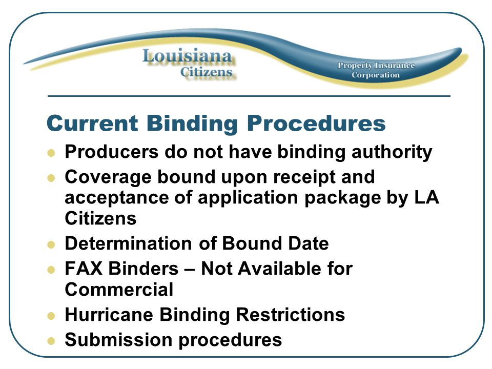 Current Binding Procedures Producers do not have binding authority Coverage bound upon receipt and acceptance of application package by LA Citizens Determination of Bound Date FAX Binders – Not Available for Commercial Hurricane Binding Restrictions Submission procedures