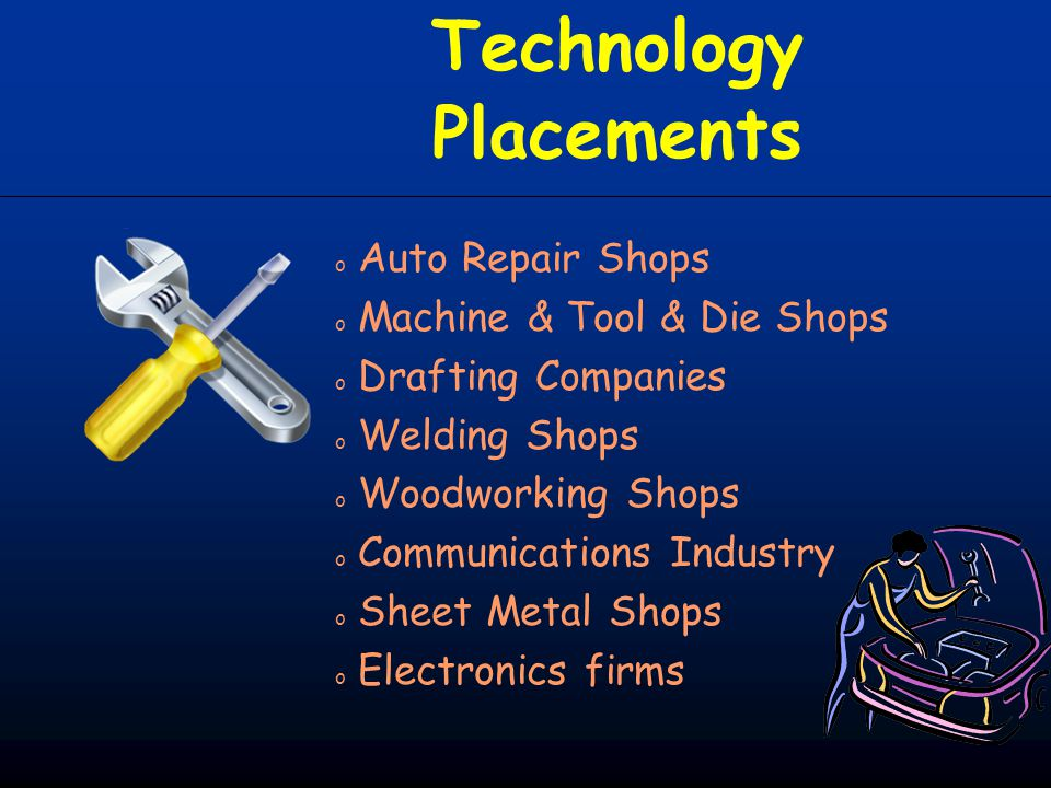 Technology Placements o Auto Repair Shops o Machine & Tool & Die Shops o Drafting Companies o Welding Shops o Woodworking Shops o Communications Indus