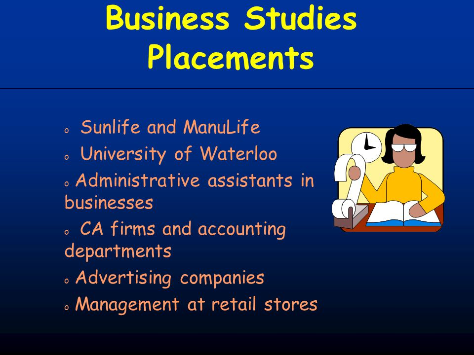 Business Studies Placements o Sunlife and ManuLife o University of Waterloo o Administrative assistants in businesses o CA firms and accounting depart