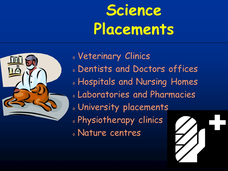 Science Placements o Veterinary Clinics o Dentists and Doctors offices o Hospitals and Nursing Homes o Laboratories and Pharmacies o University placem