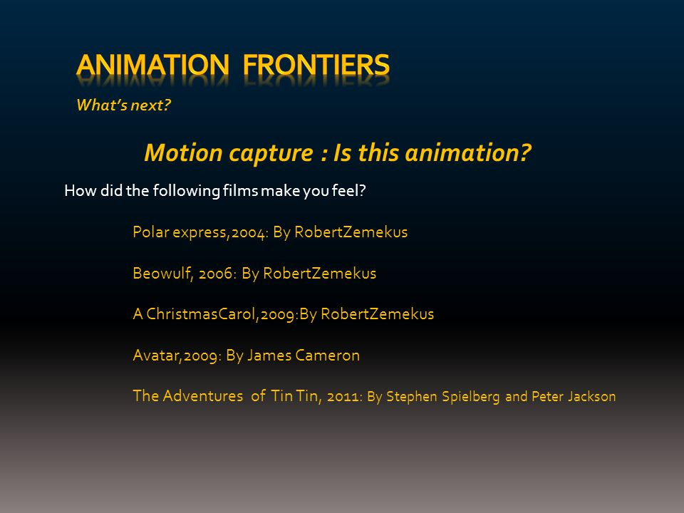 What's next. Motion capture : Is this animation. How did the following films make you feel.